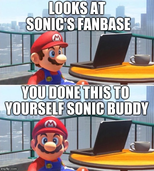 Mario looks at computer |  LOOKS AT SONIC'S FANBASE; YOU DONE THIS TO YOURSELF SONIC BUDDY | image tagged in mario looks at computer | made w/ Imgflip meme maker