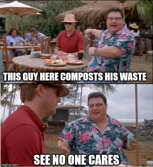 Come Out of Your Composting Closet |  THIS GUY HERE COMPOSTS HIS WASTE; SEE NO ONE CARES | image tagged in see nobody cares,compost,organic,waste,fertilizer | made w/ Imgflip meme maker