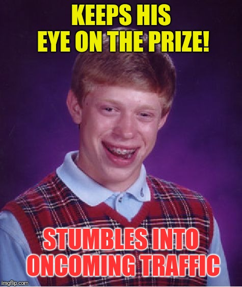 Bad Luck Brian Meme | KEEPS HIS EYE ON THE PRIZE! STUMBLES INTO ONCOMING TRAFFIC | image tagged in memes,bad luck brian | made w/ Imgflip meme maker
