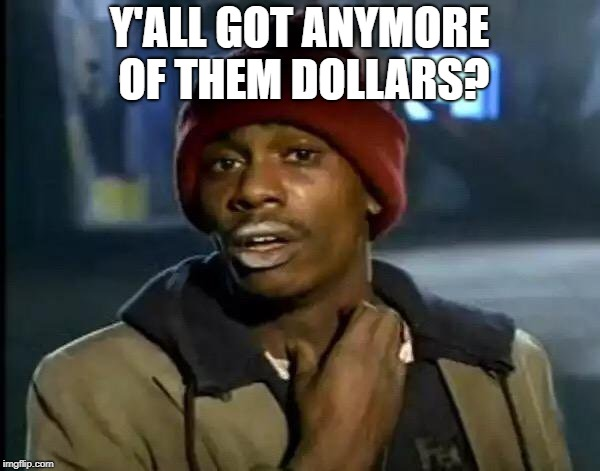 Y'all Got Any More Of That Meme | Y'ALL GOT ANYMORE OF THEM DOLLARS? | image tagged in memes,y'all got any more of that | made w/ Imgflip meme maker