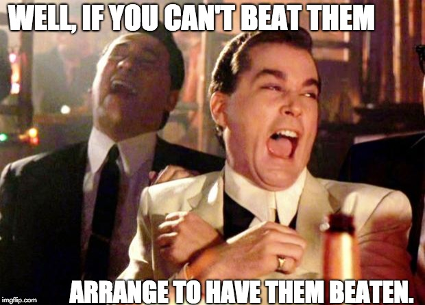 Goodfellas Laugh | WELL, IF YOU CAN'T BEAT THEM ARRANGE TO HAVE THEM BEATEN. | image tagged in goodfellas laugh | made w/ Imgflip meme maker