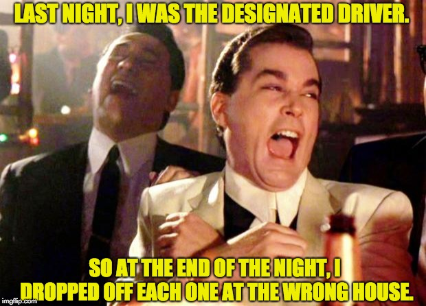 Goodfellas Laugh | LAST NIGHT, I WAS THE DESIGNATED DRIVER. SO AT THE END OF THE NIGHT, I DROPPED OFF EACH ONE AT THE WRONG HOUSE. | image tagged in goodfellas laugh | made w/ Imgflip meme maker