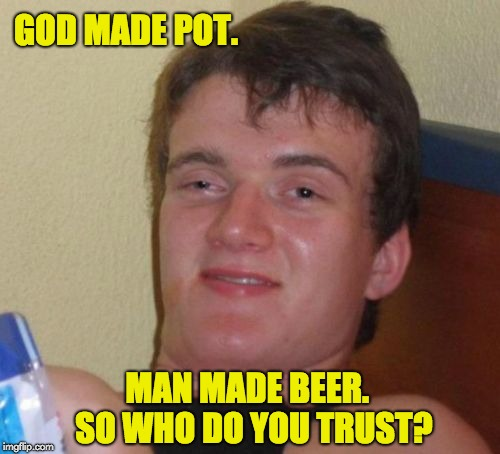 10 Guy Meme | GOD MADE POT. MAN MADE BEER.  SO WHO DO YOU TRUST? | image tagged in memes,10 guy | made w/ Imgflip meme maker