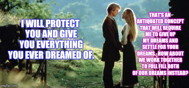Pet That Old School Ego | I WILL PROTECT YOU AND GIVE YOU EVERYTHING YOU EVER DREAMED OF. THAT'S AN ANTIQUATED CONCEPT THAT WILL REQUIRE ME TO GIVE UP MY DREAMS AND S | image tagged in true love,men vs women,independent,difference between men and women,memes,think about it | made w/ Imgflip meme maker