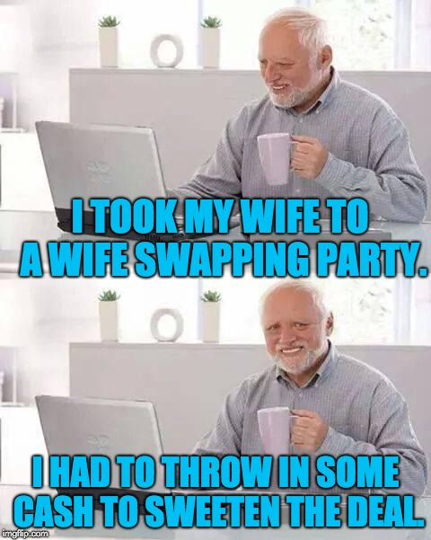 Hide the pain Harold | I TOOK MY WIFE TO A WIFE SWAPPING PARTY. I HAD TO THROW IN SOME CASH TO SWEETEN THE DEAL. | image tagged in hide the pain harold | made w/ Imgflip meme maker