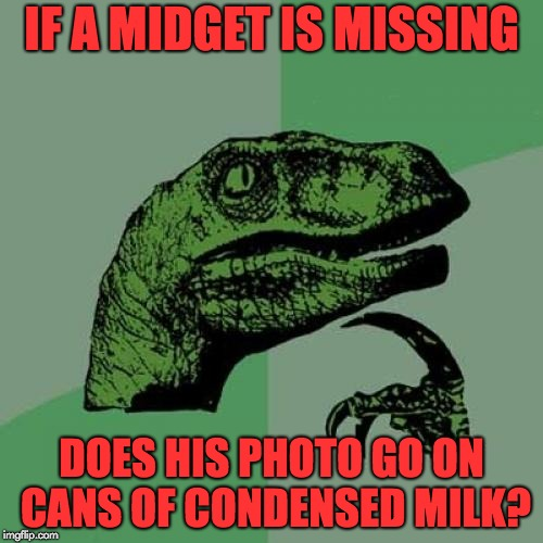 Philosoraptor Meme | IF A MIDGET IS MISSING DOES HIS PHOTO GO ON CANS OF CONDENSED MILK? | image tagged in memes,philosoraptor | made w/ Imgflip meme maker