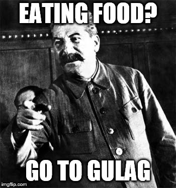 In Soviet Russia, Food Grows You | EATING FOOD? GO TO GULAG | image tagged in stalin,memes,go to gulag | made w/ Imgflip meme maker