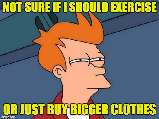 Holiday Weight Gain | NOT SURE IF I SHOULD EXERCISE OR JUST BUY BIGGER CLOTHES | image tagged in memes,futurama fry,new years resolutions,funny memes,weight gain | made w/ Imgflip meme maker