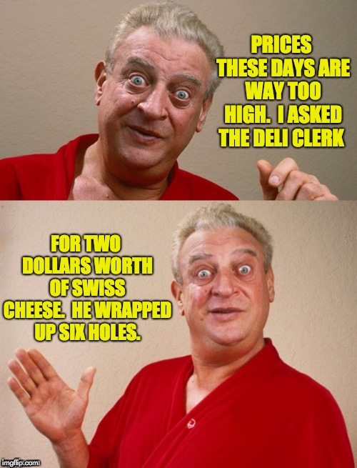 Classic Rodney | PRICES THESE DAYS ARE WAY TOO HIGH.  I ASKED THE DELI CLERK FOR TWO DOLLARS WORTH OF SWISS CHEESE.  HE WRAPPED UP SIX HOLES. | image tagged in classic rodney | made w/ Imgflip meme maker