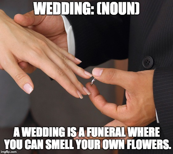 Wedding ring | WEDDING: (NOUN) A WEDDING IS A FUNERAL WHERE YOU CAN SMELL YOUR OWN FLOWERS. | image tagged in wedding ring | made w/ Imgflip meme maker