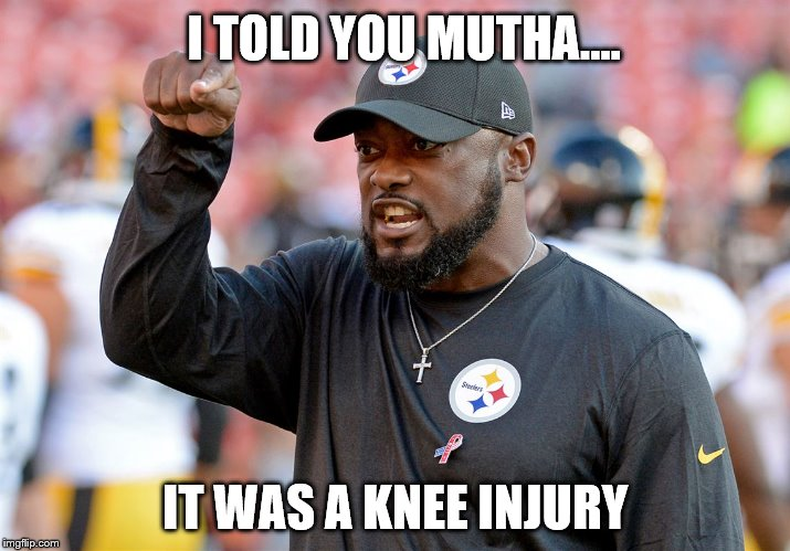 Knee Injury | I TOLD YOU MUTHA.... IT WAS A KNEE INJURY | image tagged in pittsburgh steelers,nfl memes,knee,injury,nfl,nfl football | made w/ Imgflip meme maker