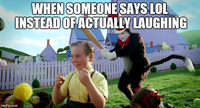 WHEN SOMEONE SAYS LOL INSTEAD OF ACTUALLY LAUGHING | image tagged in cat in the hat with a bat ______ colorized | made w/ Imgflip meme maker