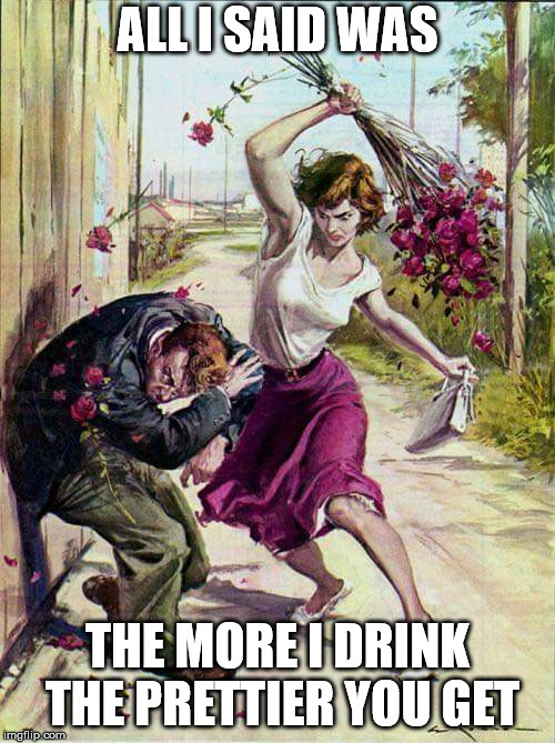 Beaten with Roses | ALL I SAID WAS THE MORE I DRINK THE PRETTIER YOU GET | image tagged in beaten with roses | made w/ Imgflip meme maker