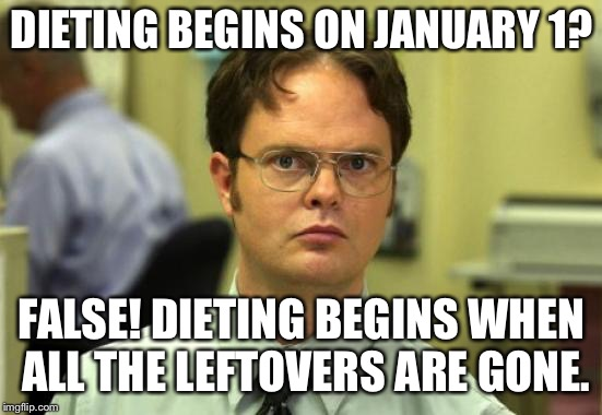 Dwight Schrute Meme | DIETING BEGINS ON JANUARY 1? FALSE! DIETING BEGINS WHEN ALL THE LEFTOVERS ARE GONE. | image tagged in memes,dwight schrute | made w/ Imgflip meme maker