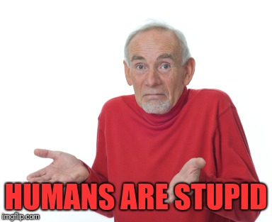 Old Man Shrugging | HUMANS ARE STUPID | image tagged in old man shrugging | made w/ Imgflip meme maker