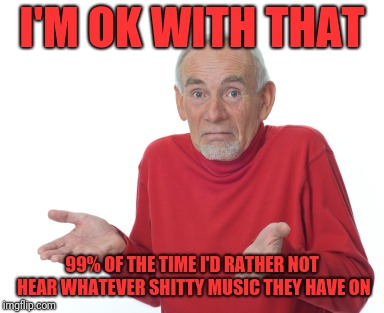 Old Man Shrugging | I'M OK WITH THAT 99% OF THE TIME I'D RATHER NOT HEAR WHATEVER SHITTY MUSIC THEY HAVE ON | image tagged in old man shrugging | made w/ Imgflip meme maker