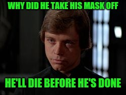 Luke Skywalker | WHY DID HE TAKE HIS MASK OFF HE'LL DIE BEFORE HE'S DONE | image tagged in luke skywalker | made w/ Imgflip meme maker