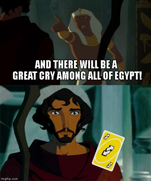 I am a horrible person... | AND THERE WILL BE A GREAT CRY AMONG ALL OF EGYPT! | image tagged in custom template | made w/ Imgflip meme maker