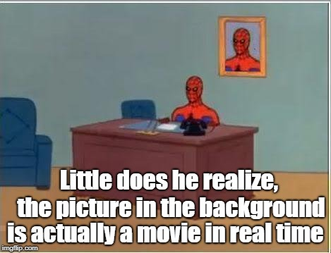 Spiderman Computer Desk Meme | Little does he realize, the picture in the background is actually a movie in real time | image tagged in memes,spiderman computer desk,spiderman | made w/ Imgflip meme maker