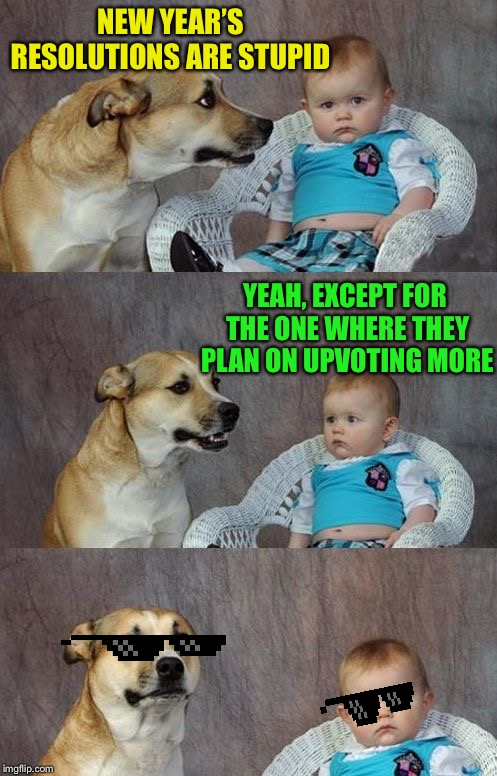 Y'all got any more of them resolutions? | NEW YEAR'S RESOLUTIONS ARE STUPID YEAH, EXCEPT FOR THE ONE WHERE THEY PLAN ON UPVOTING MORE | image tagged in baby and dog,new year resolutions,upvote whore | made w/ Imgflip meme maker