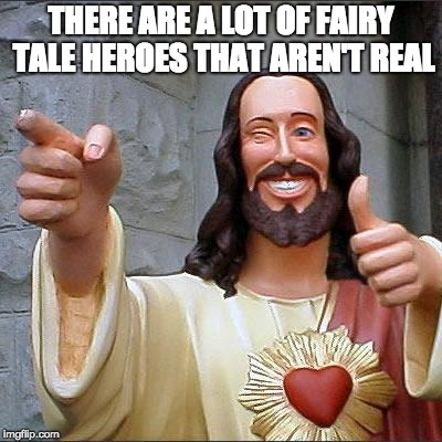 Buddy Christ Meme | THERE ARE A LOT OF FAIRY TALE HEROES THAT AREN'T REAL | image tagged in memes,buddy christ | made w/ Imgflip meme maker