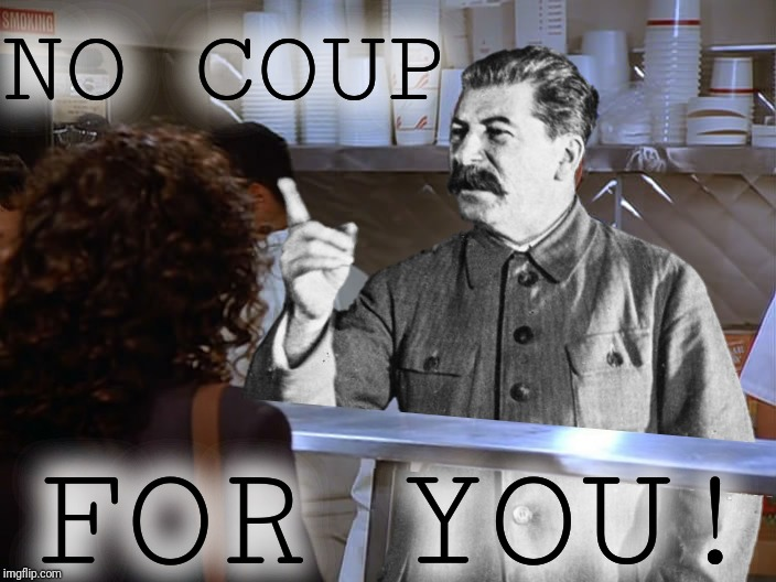 Coup du Jour |  NO COUP; FOR YOU! | image tagged in soup nazi,no soup for you,joseph stalin,coup du jour,dark humor,politics | made w/ Imgflip meme maker