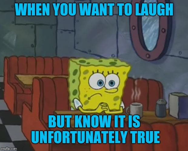 Spongebob Waiting | WHEN YOU WANT TO LAUGH BUT KNOW IT IS UNFORTUNATELY TRUE | image tagged in spongebob waiting | made w/ Imgflip meme maker