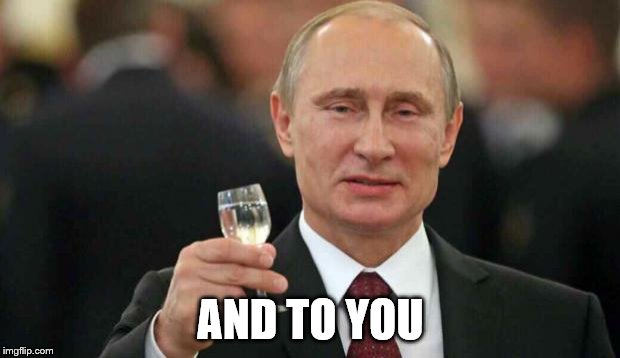 Putin wishes happy birthday | AND TO YOU | image tagged in putin wishes happy birthday | made w/ Imgflip meme maker