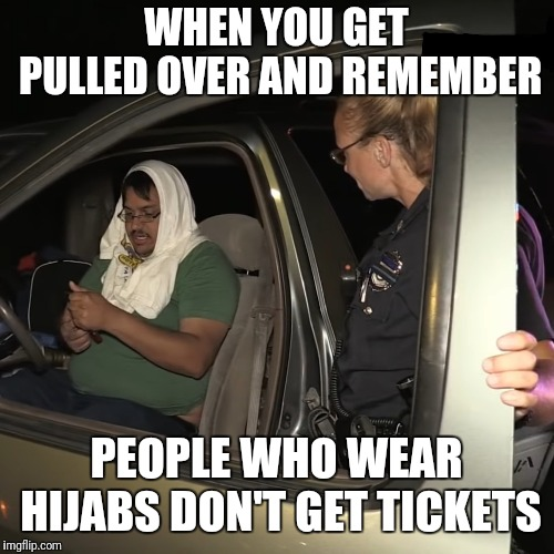 WHEN YOU GET PULLED OVER AND REMEMBER PEOPLE WHO WEAR HIJABS DON'T GET TICKETS | image tagged in politics,muslim,funny,police | made w/ Imgflip meme maker