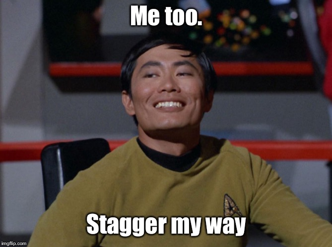 Sulu smug | Me too. Stagger my way | image tagged in sulu smug | made w/ Imgflip meme maker