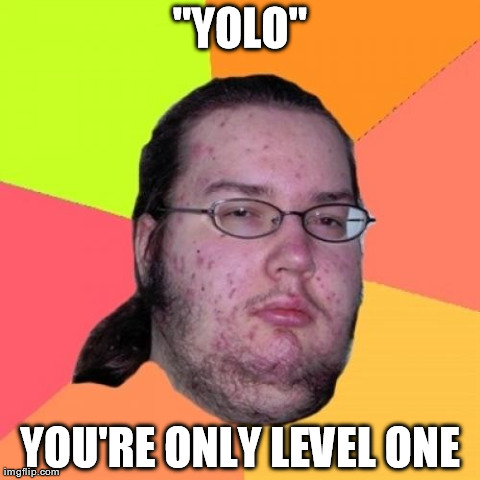 "Butthurt Dweller | ""YOLO"" YOU'RE ONLY LEVEL ONE 