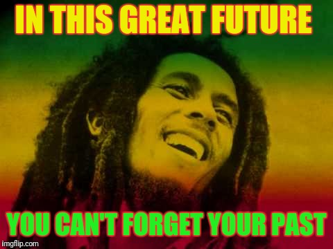 Bob Marley |  IN THIS GREAT FUTURE; YOU CAN'T FORGET YOUR PAST | image tagged in bob marley | made w/ Imgflip meme maker
