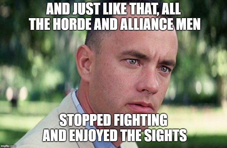 And just like that | AND JUST LIKE THAT, ALL THE HORDE AND ALLIANCE MEN STOPPED FIGHTING AND ENJOYED THE SIGHTS | image tagged in and just like that | made w/ Imgflip meme maker