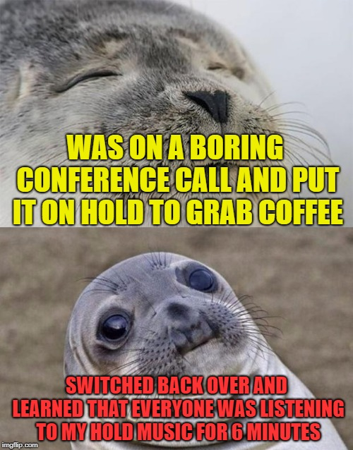 True Story...awkward! | WAS ON A BORING CONFERENCE CALL AND PUT IT ON HOLD TO GRAB COFFEE SWITCHED BACK OVER AND LEARNED THAT EVERYONE WAS LISTENING TO MY HOLD MUSI | image tagged in memes,short satisfaction vs truth,doh,awkward,awkward moment sealion | made w/ Imgflip meme maker