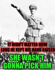 Hitler Salut | IT DIDN'T MATTER HOW LONG HE KEPT HIS HAND RAISED SHE WASN'T GONNA PICK HIM | image tagged in hitler salut | made w/ Imgflip meme maker