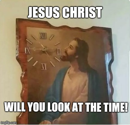 Hi ho, hi ho, so off to hell we go...  | JESUS CHRIST WILL YOU LOOK AT THE TIME! | image tagged in jesus,christ,time | made w/ Imgflip meme maker