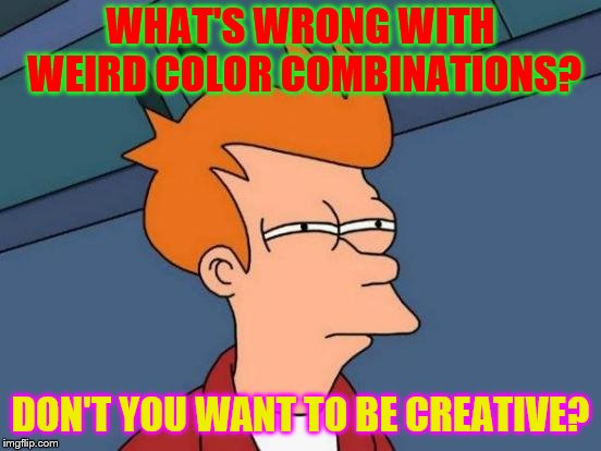 Futurama Fry Meme | WHAT'S WRONG WITH WEIRD COLOR COMBINATIONS? DON'T YOU WANT TO BE CREATIVE? | image tagged in memes,futurama fry | made w/ Imgflip meme maker