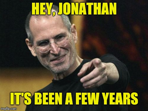 Steve Jobs Meme | HEY, JONATHAN IT'S BEEN A FEW YEARS | image tagged in memes,steve jobs | made w/ Imgflip meme maker
