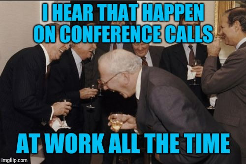 Laughing Men In Suits Meme | I HEAR THAT HAPPEN ON CONFERENCE CALLS AT WORK ALL THE TIME | image tagged in memes,laughing men in suits | made w/ Imgflip meme maker