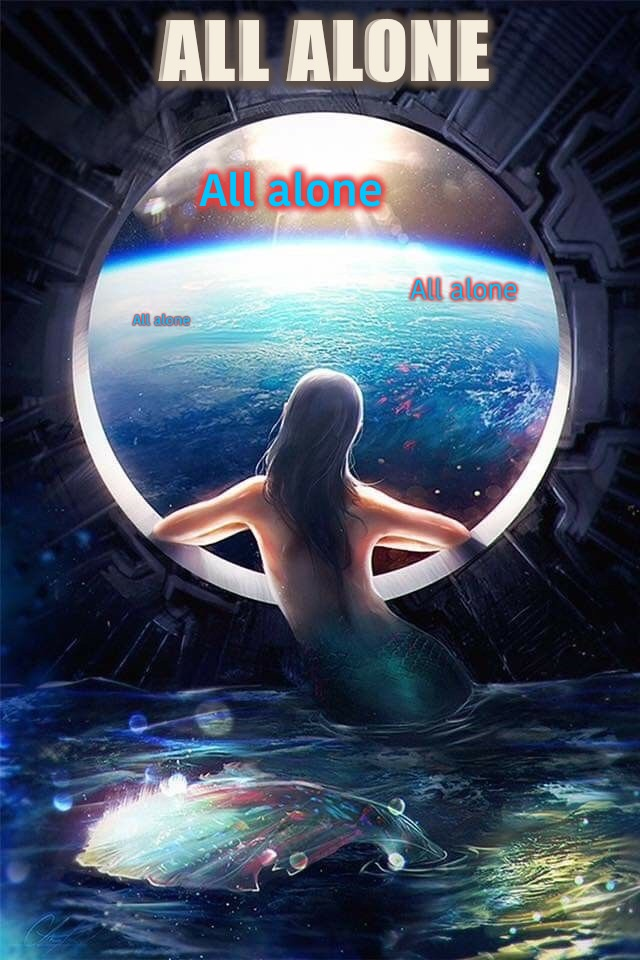 ALL ALONE  | ALL ALONE All alone All alone All alone | image tagged in alone,lonely,mermaid,planet earth from space,spaceship,painting | made w/ Imgflip meme maker