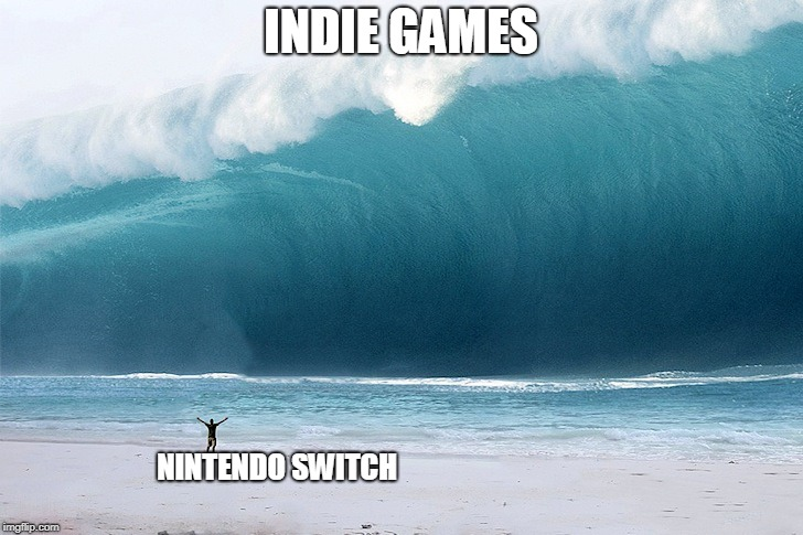 There are seriously way to many indie game ports on the Nintendo Switch |  INDIE GAMES; NINTENDO SWITCH | image tagged in tsunami,funny,memes,nintendo,gaming | made w/ Imgflip meme maker