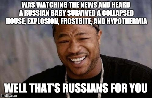Just amazing  |  WAS WATCHING THE NEWS AND HEARD A RUSSIAN BABY SURVIVED A COLLAPSED HOUSE, EXPLOSION, FROSTBITE, AND HYPOTHERMIA; WELL THAT'S RUSSIANS FOR YOU | image tagged in memes,yo dawg heard you,russians,survivor,damn | made w/ Imgflip meme maker