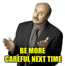 Dr Phil | BE MORE CAREFUL NEXT TIME | image tagged in dr phil | made w/ Imgflip meme maker