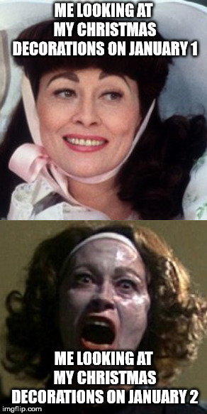 No More Christmas Decorations! | ME LOOKING AT MY CHRISTMAS DECORATIONS ON JANUARY 1 ME LOOKING AT MY CHRISTMAS DECORATIONS ON JANUARY 2 | image tagged in christmas,joan crawford,mommie dearest,old ladies | made w/ Imgflip meme maker