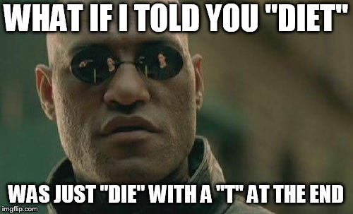 "Matrix Morpheus | WHAT IF I TOLD YOU ""DIET"" WAS JUST ""DIE"" WITH A ""T"" AT THE END 