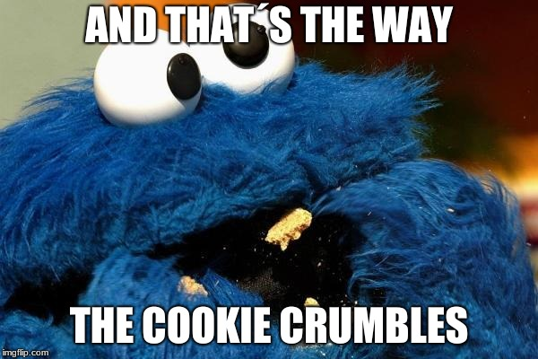 Cookie monster | AND THAT´S THE WAY THE COOKIE CRUMBLES | image tagged in cookie monster | made w/ Imgflip meme maker