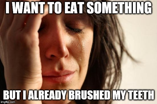 First World Problems | I WANT TO EAT SOMETHING BUT I ALREADY BRUSHED MY TEETH | image tagged in memes,first world problems,this is my life | made w/ Imgflip meme maker