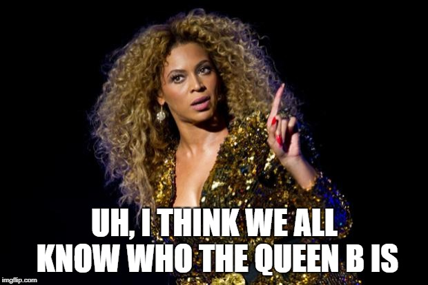 beyonce angry | UH, I THINK WE ALL KNOW WHO THE QUEEN B IS | image tagged in beyonce angry | made w/ Imgflip meme maker