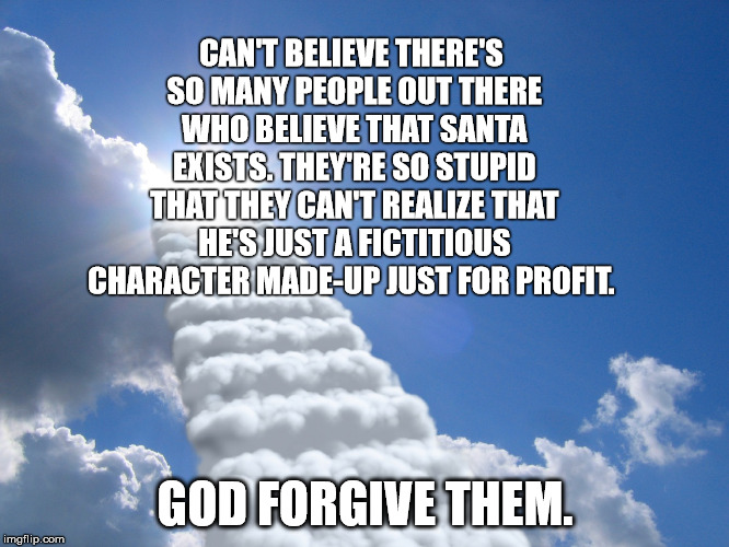 religion fantasy | CAN'T BELIEVE THERE'S SO MANY PEOPLE OUT THERE WHO BELIEVE THAT SANTA EXISTS. THEY'RE SO STUPID THAT THEY CAN'T REALIZE THAT HE'S JUST A FIC | image tagged in religion fantasy | made w/ Imgflip meme maker