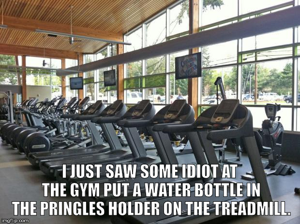 gym | I JUST SAW SOME IDIOT AT THE GYM PUT A WATER BOTTLE IN THE PRINGLES HOLDER ON THE TREADMILL. | image tagged in gym | made w/ Imgflip meme maker